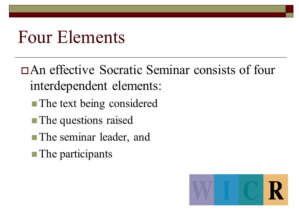 Four Elements  An effective Socratic Seminar consists of four interdependent elements: The text being considered The questions raised The seminar leader, and The participants