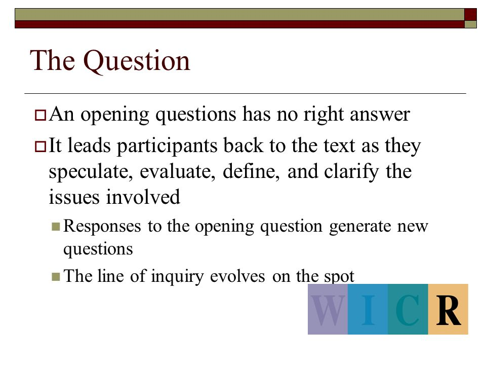 The Question  An opening questions has no right answer  It leads participants back to the text as they speculate, evaluate, define, and clarify the issues involved Responses to the opening question generate new questions The line of inquiry evolves on the spot