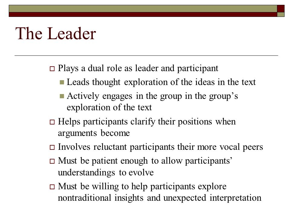 The Leader  Plays a dual role as leader and participant Leads thought exploration of the ideas in the text Actively engages in the group in the group's exploration of the text  Helps participants clarify their positions when arguments become  Involves reluctant participants their more vocal peers  Must be patient enough to allow participants' understandings to evolve  Must be willing to help participants explore nontraditional insights and unexpected interpretation