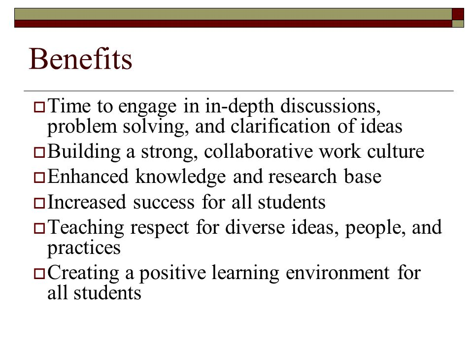 Benefits  Time to engage in in-depth discussions, problem solving, and clarification of ideas  Building a strong, collaborative work culture  Enhanced knowledge and research base  Increased success for all students  Teaching respect for diverse ideas, people, and practices  Creating a positive learning environment for all students