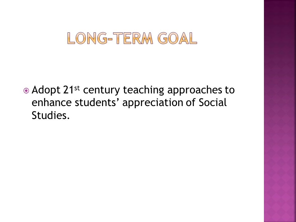  Adopt 21 st century teaching approaches to enhance students' appreciation of Social Studies.