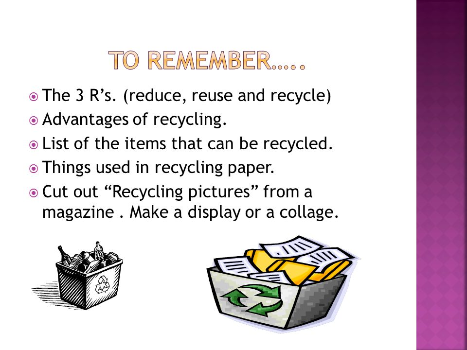  The 3 R's. (reduce, reuse and recycle)  Advantages of recycling.