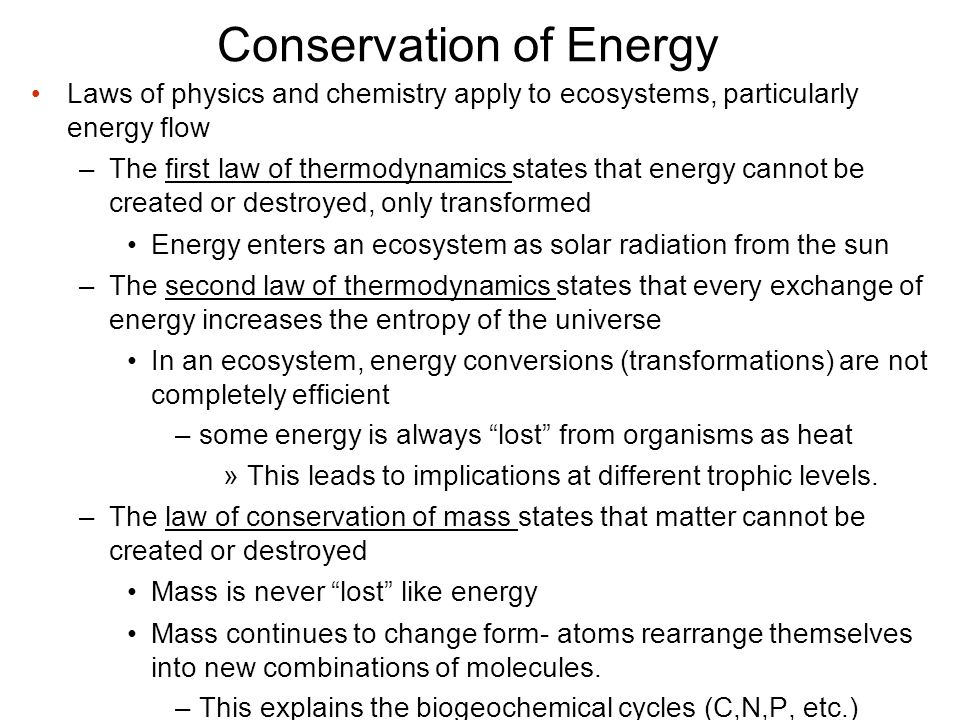 Conservation of Energy Laws of physics and chemistry apply to ecosystems, particularly energy flow –The first law of thermodynamics states that energy cannot be created or destroyed, only transformed Energy enters an ecosystem as solar radiation from the sun –The second law of thermodynamics states that every exchange of energy increases the entropy of the universe In an ecosystem, energy conversions (transformations) are not completely efficient –some energy is always lost from organisms as heat »This leads to implications at different trophic levels.