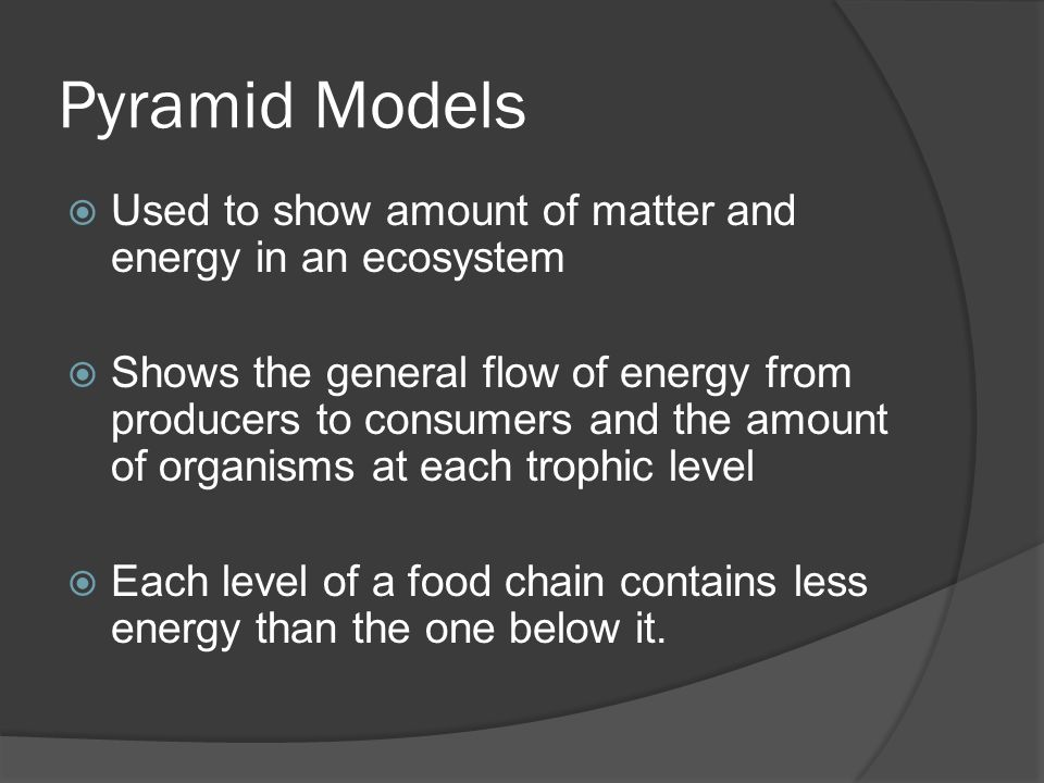 Pyramid Models  Used to show amount of matter and energy in an ecosystem  Shows the general flow of energy from producers to consumers and the amount of organisms at each trophic level  Each level of a food chain contains less energy than the one below it.