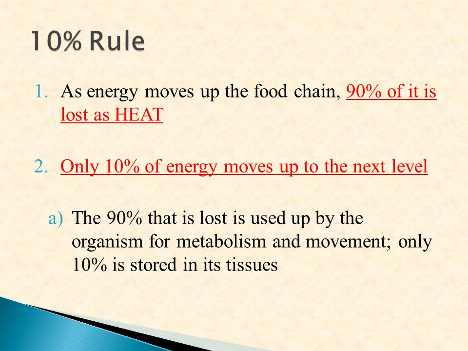 1.As energy moves up the food chain, 90% of it is lost as HEAT 2.Only 10% of energy moves up to the next level a)The 90% that is lost is used up by the organism for metabolism and movement; only 10% is stored in its tissues