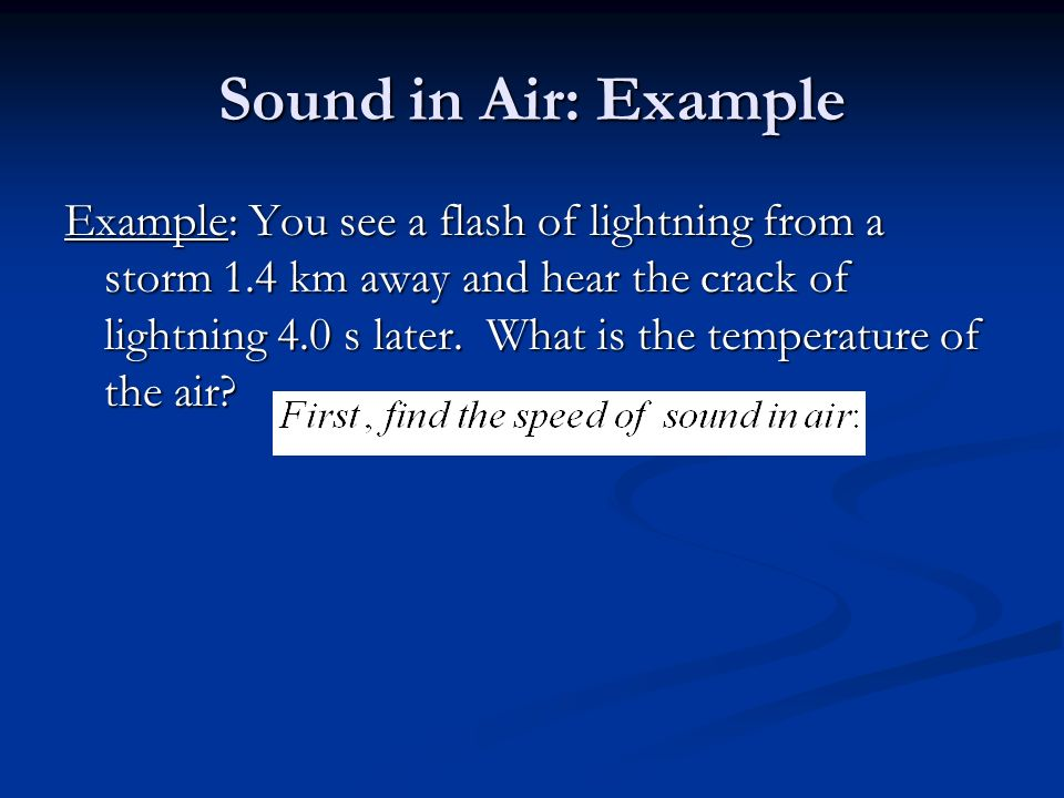 Sound in Air: Example Example: You see a flash of lightning from a storm 1.4 km away and hear the crack of lightning 4.0 s later.