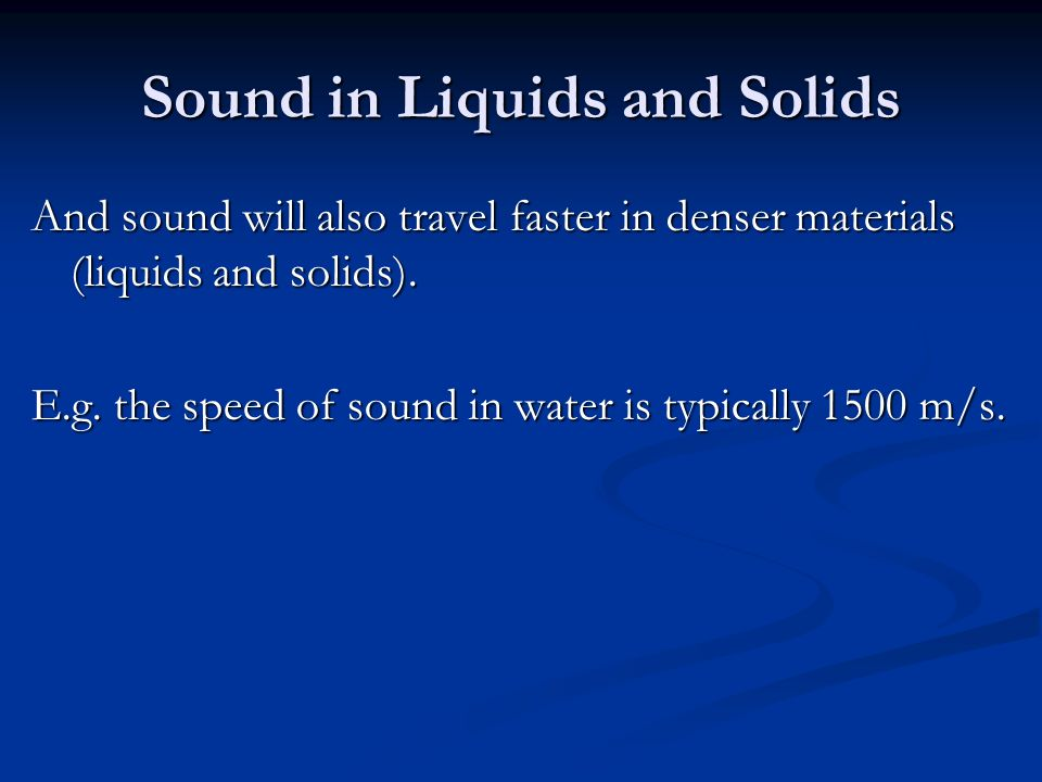 Sound in Liquids and Solids And sound will also travel faster in denser materials (liquids and solids).
