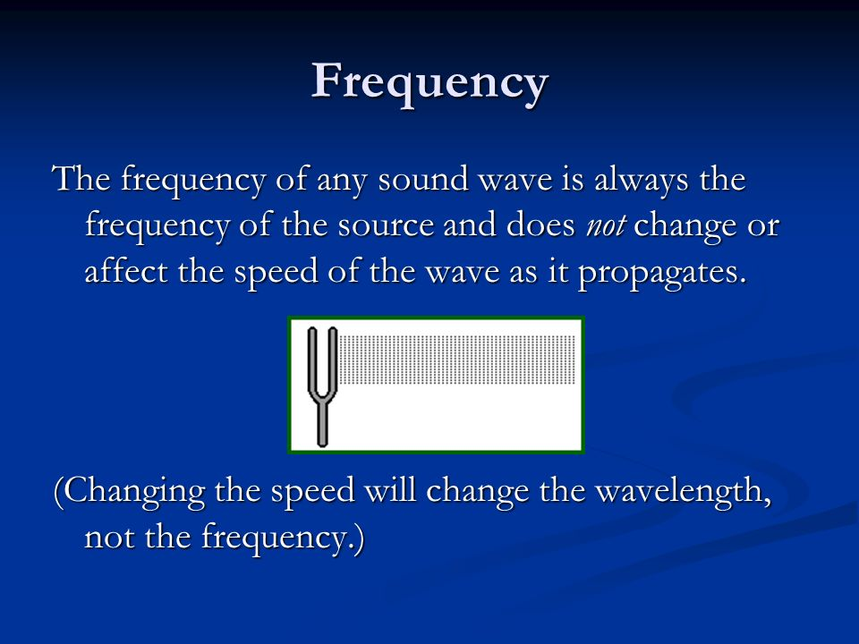 Frequency The frequency of any sound wave is always the frequency of the source and does not change or affect the speed of the wave as it propagates.