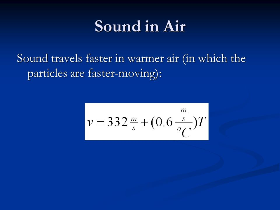 Sound in Air Sound travels faster in warmer air (in which the particles are faster-moving):