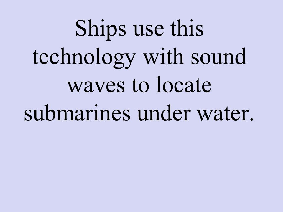 Ships use this technology with sound waves to locate submarines under water.