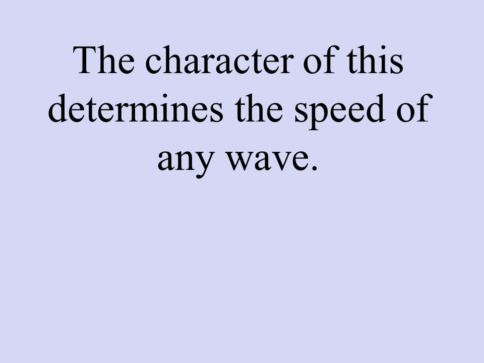 The character of this determines the speed of any wave.