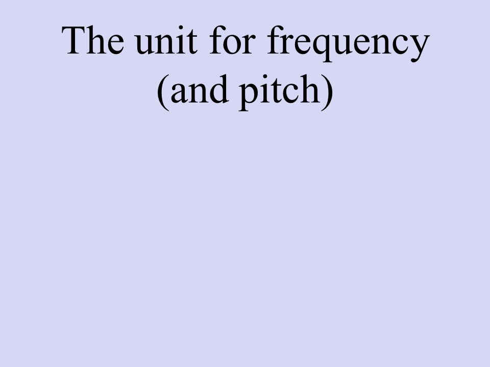 The unit for frequency (and pitch)