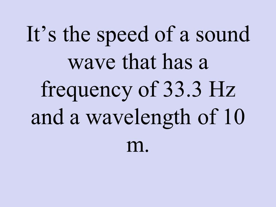 It's the speed of a sound wave that has a frequency of 33.3 Hz and a wavelength of 10 m.