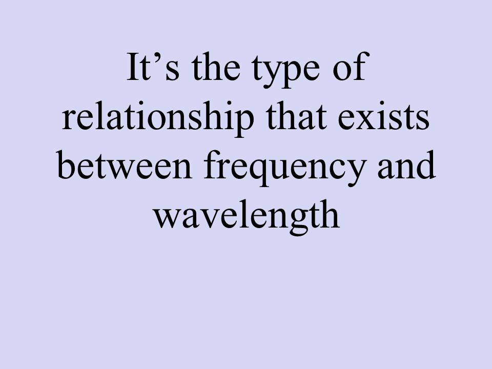 It's the type of relationship that exists between frequency and wavelength