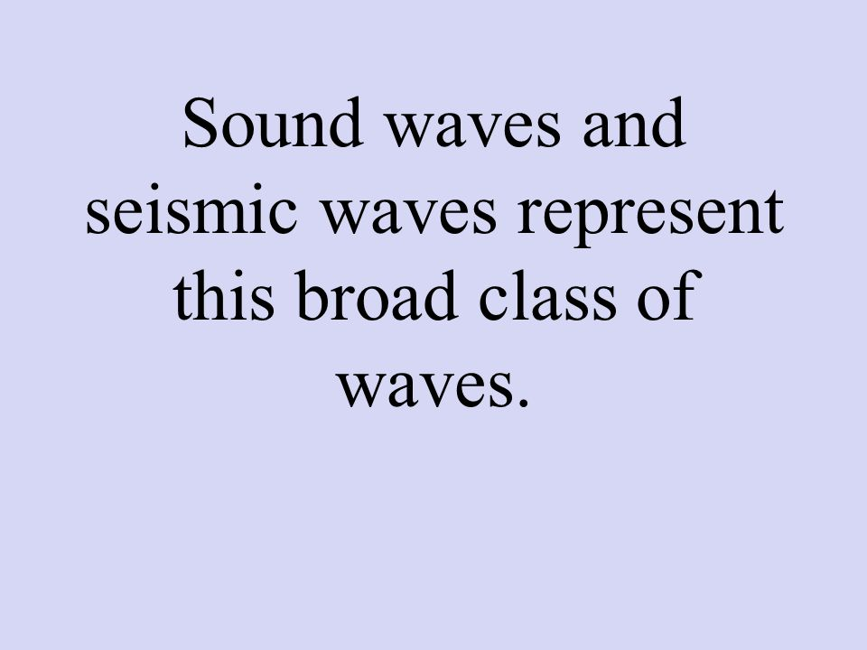 Sound waves and seismic waves represent this broad class of waves.