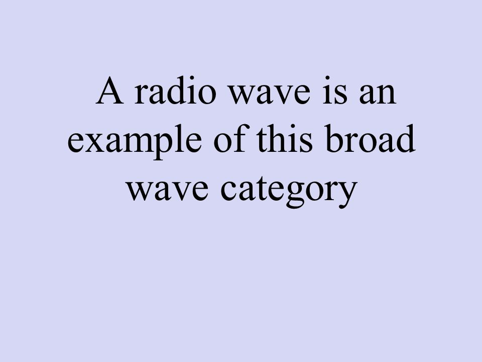 A radio wave is an example of this broad wave category