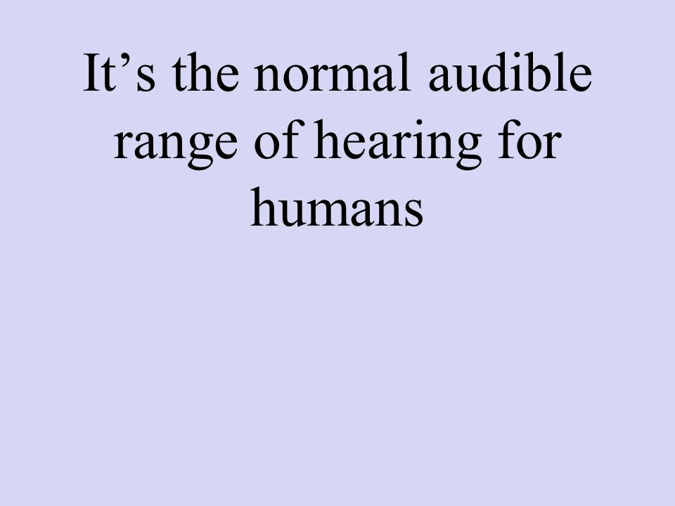 It's the normal audible range of hearing for humans
