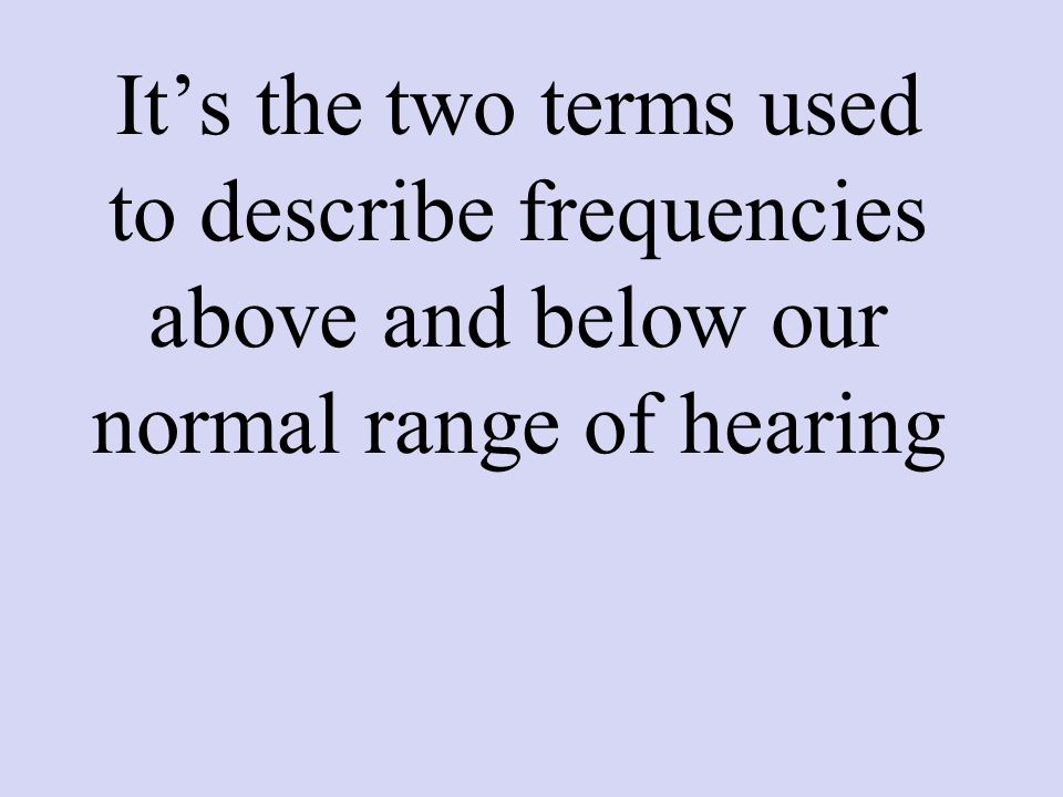 It's the two terms used to describe frequencies above and below our normal range of hearing