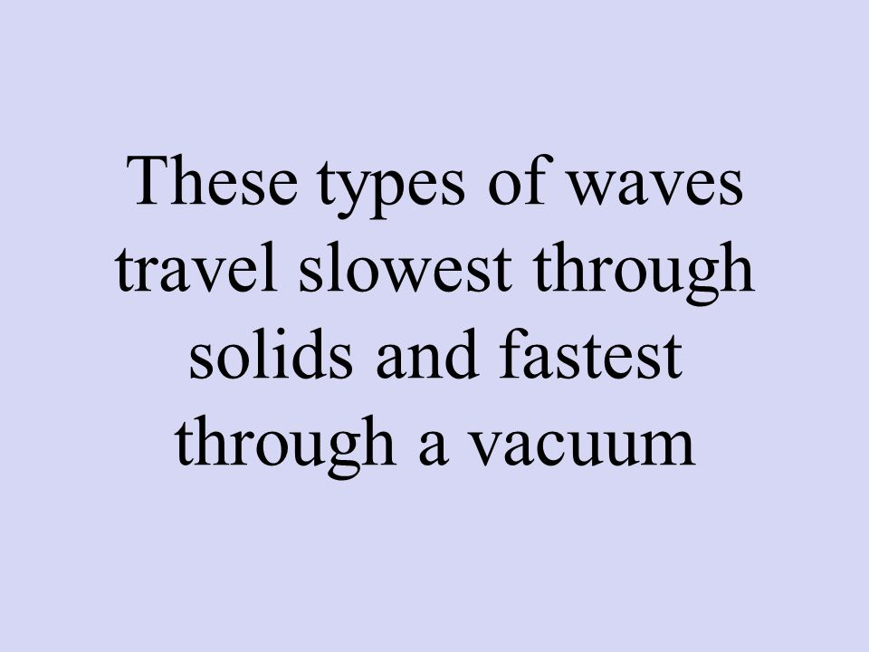 These types of waves travel slowest through solids and fastest through a vacuum