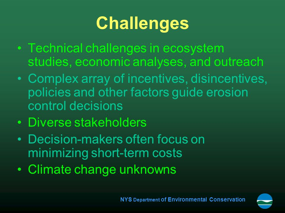 NYS Department of Environmental Conservation Challenges Technical challenges in ecosystem studies, economic analyses, and outreach Complex array of incentives, disincentives, policies and other factors guide erosion control decisions Diverse stakeholders Decision-makers often focus on minimizing short-term costs Climate change unknowns