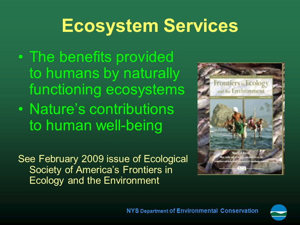 NYS Department of Environmental Conservation Ecosystem Services The benefits provided to humans by naturally functioning ecosystems Nature's contributions to human well-being See February 2009 issue of Ecological Society of America's Frontiers in Ecology and the Environment