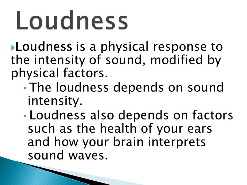 Loudness is a physical response to the intensity of sound, modified by physical factors.