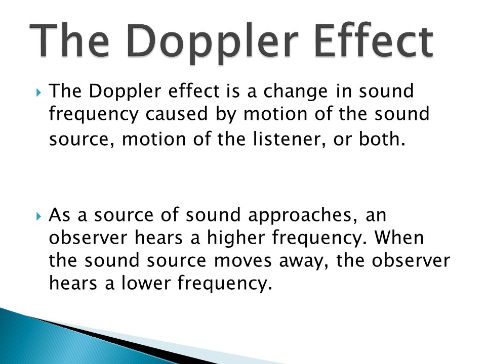  The Doppler effect is a change in sound frequency caused by motion of the sound source, motion of the listener, or both.