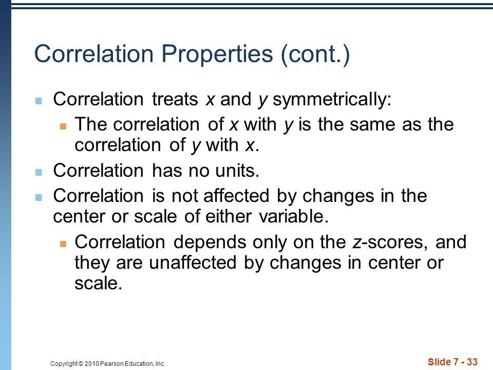 Slide 7 - 33 Correlation Properties (cont.) Correlation treats x and y symmetrically: The correlation of x with y is the same as the correlation of y with x.