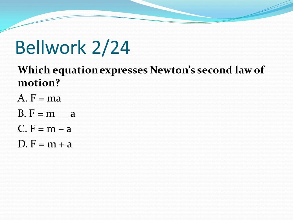 Bellwork 2/24 Which equation expresses Newton's second law of motion.