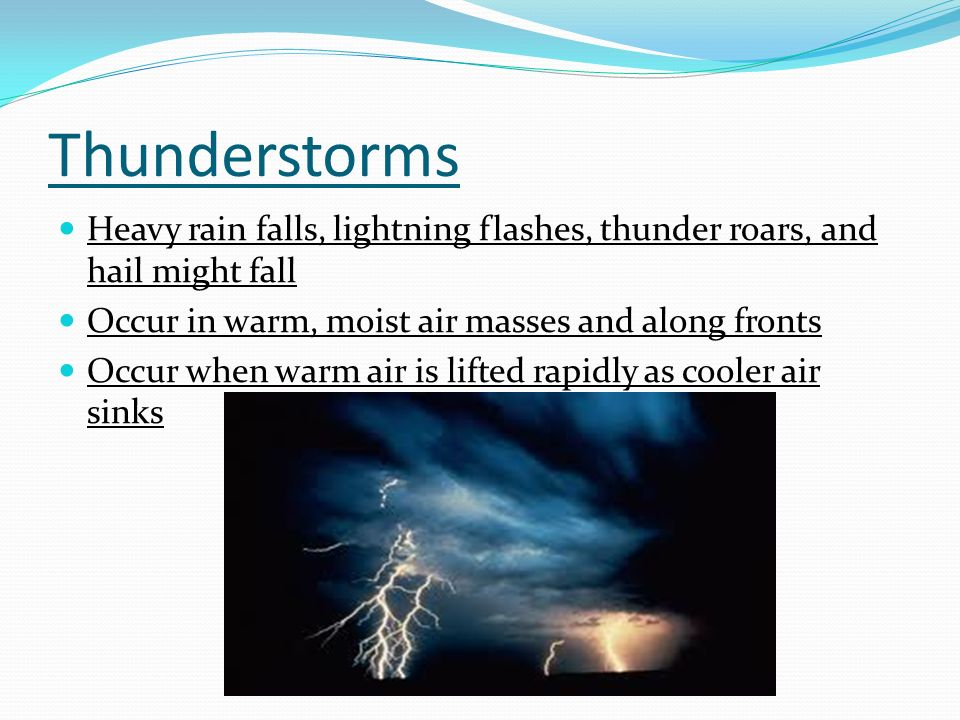 Thunderstorms Heavy rain falls, lightning flashes, thunder roars, and hail might fall Occur in warm, moist air masses and along fronts Occur when warm air is lifted rapidly as cooler air sinks