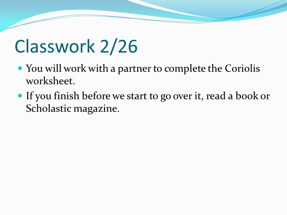 Classwork 2/26 You will work with a partner to complete the Coriolis worksheet.