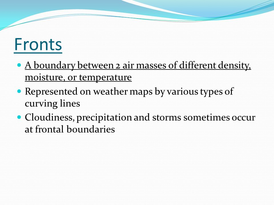 Fronts A boundary between 2 air masses of different density, moisture, or temperature Represented on weather maps by various types of curving lines Cloudiness, precipitation and storms sometimes occur at frontal boundaries