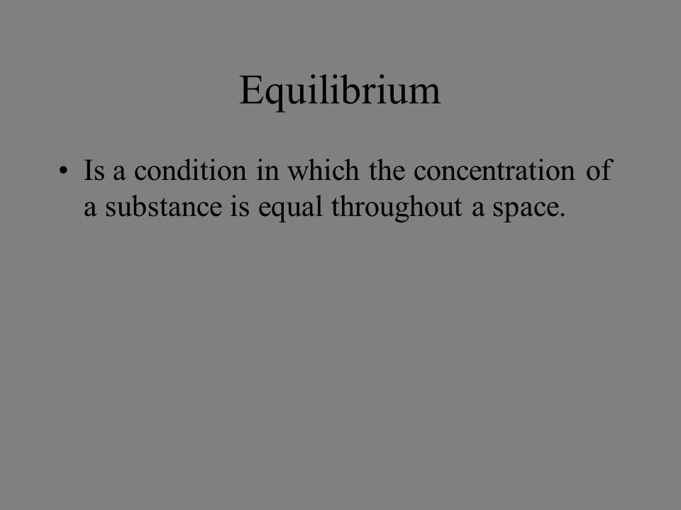 Equilibrium Is a condition in which the concentration of a substance is equal throughout a space.