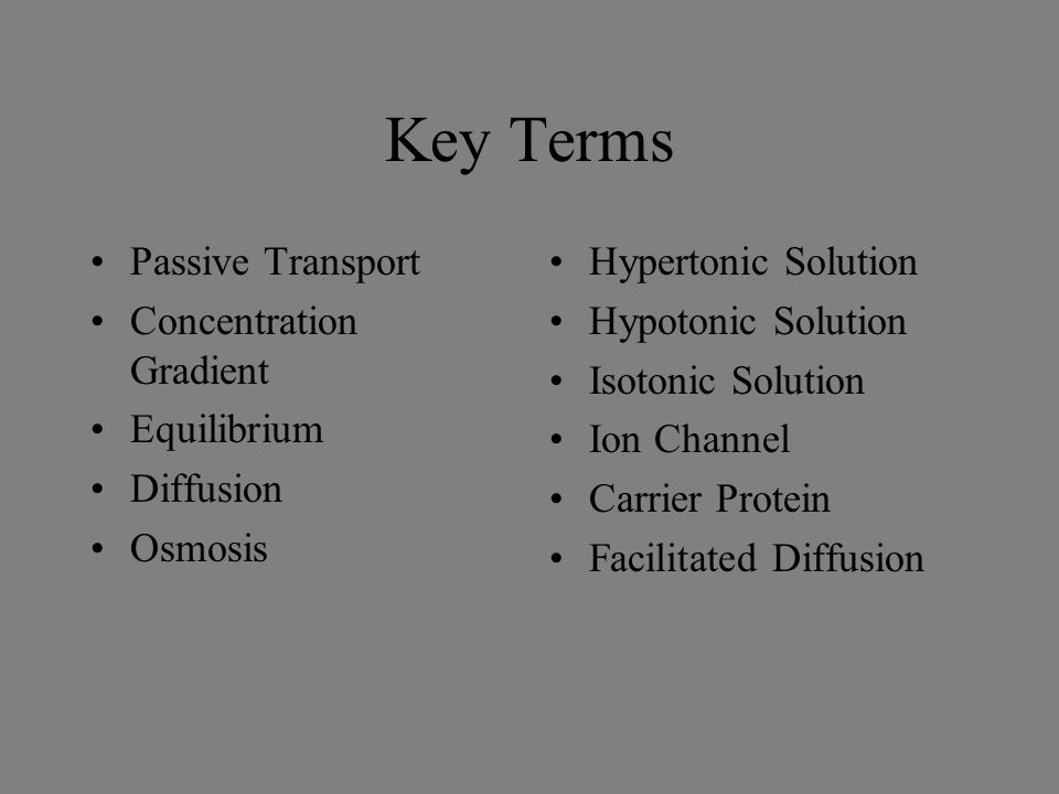 Key Terms Passive Transport Concentration Gradient Equilibrium Diffusion Osmosis Hypertonic Solution Hypotonic Solution Isotonic Solution Ion Channel Carrier Protein Facilitated Diffusion