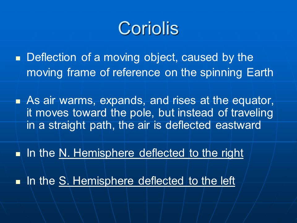 Coriolis Deflection of a moving object, caused by the moving frame of reference on the spinning Earth As air warms, expands, and rises at the equator, it moves toward the pole, but instead of traveling in a straight path, the air is deflected eastward In the N.