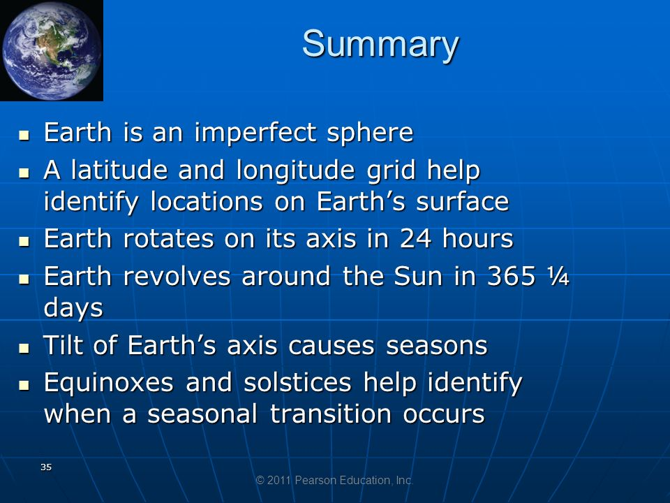 Summary 35 Earth is an imperfect sphere Earth is an imperfect sphere A latitude and longitude grid help identify locations on Earth's surface A latitude and longitude grid help identify locations on Earth's surface Earth rotates on its axis in 24 hours Earth rotates on its axis in 24 hours Earth revolves around the Sun in 365 ¼ days Earth revolves around the Sun in 365 ¼ days Tilt of Earth's axis causes seasons Tilt of Earth's axis causes seasons Equinoxes and solstices help identify when a seasonal transition occurs Equinoxes and solstices help identify when a seasonal transition occurs © 2011 Pearson Education, Inc.