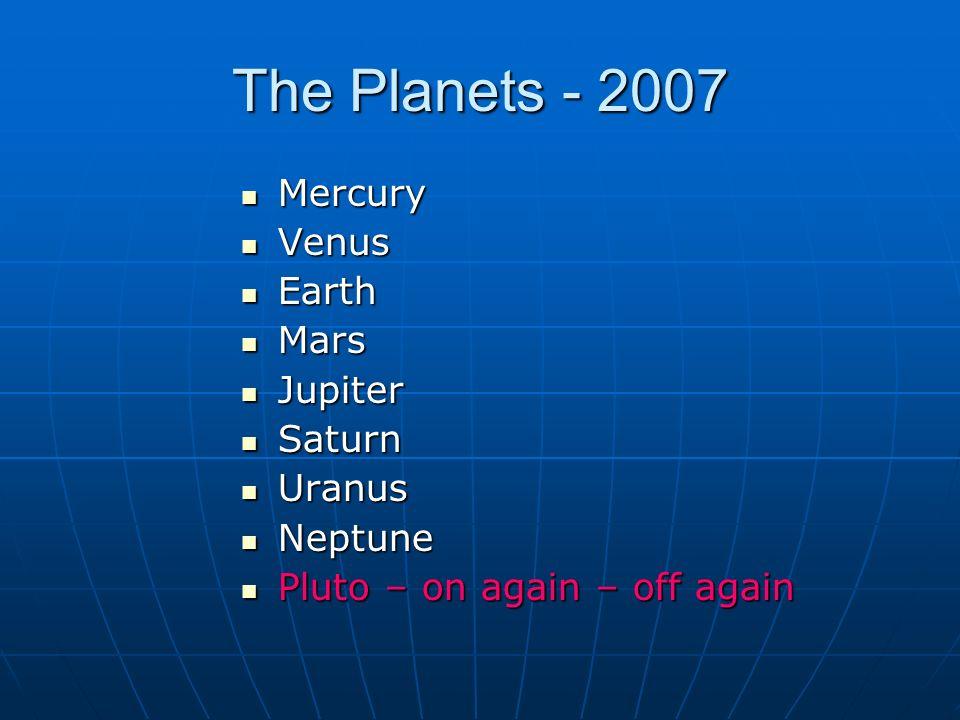 The Planets - 2007 Mercury Mercury Venus Venus Earth Earth Mars Mars Jupiter Jupiter Saturn Saturn Uranus Uranus Neptune Neptune Pluto – on again – off again Pluto – on again – off again