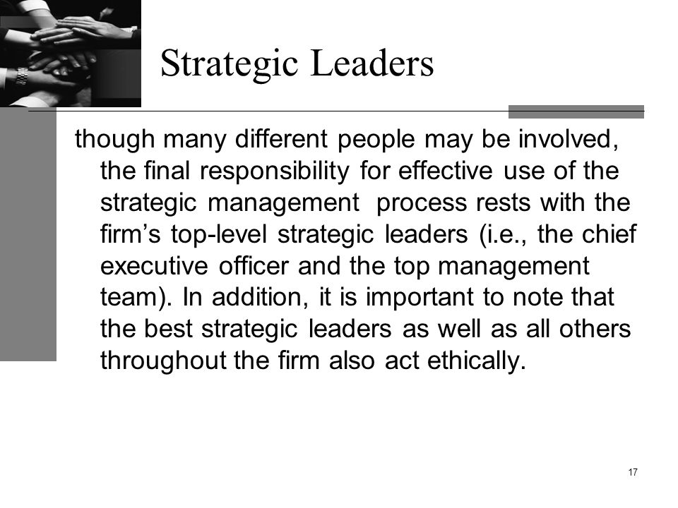 Strategic Leaders though many different people may be involved, the final responsibility for effective use of the strategic management process rests with the firm's top-level strategic leaders (i.e., the chief executive officer and the top management team).