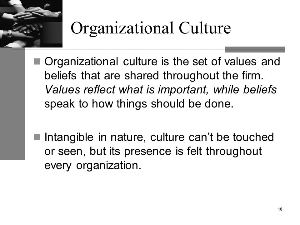 Organizational Culture Organizational culture is the set of values and beliefs that are shared throughout the firm.