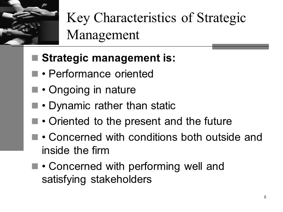 Key Characteristics of Strategic Management Strategic management is: Performance oriented Ongoing in nature Dynamic rather than static Oriented to the present and the future Concerned with conditions both outside and inside the firm Concerned with performing well and satisfying stakeholders 8