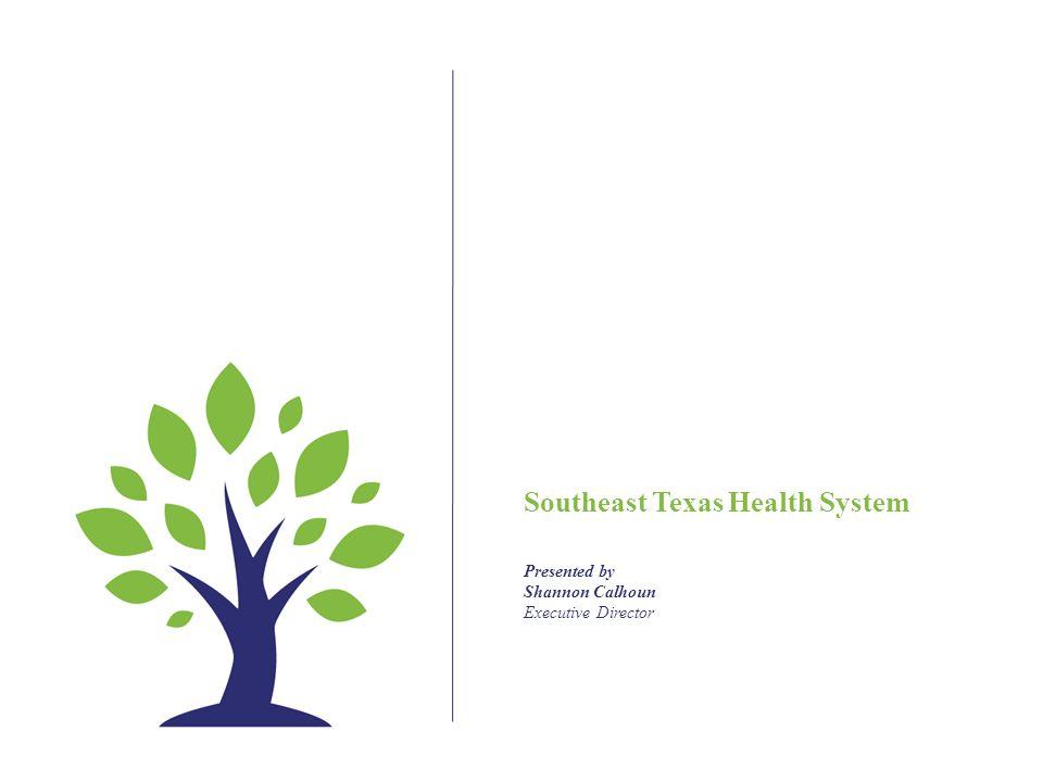 Southeast Texas Health System Presented by Shannon Calhoun Executive Director