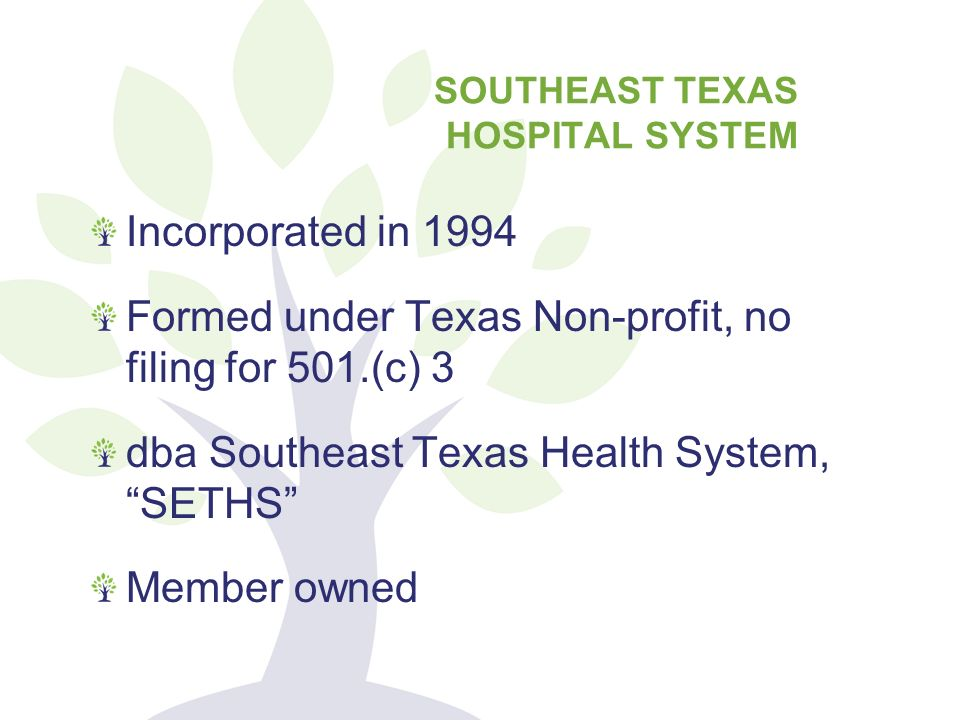 Incorporated in 1994 Formed under Texas Non-profit, no filing for 501.(c) 3 dba Southeast Texas Health System, SETHS Member owned SOUTHEAST TEXAS HOSPITAL SYSTEM