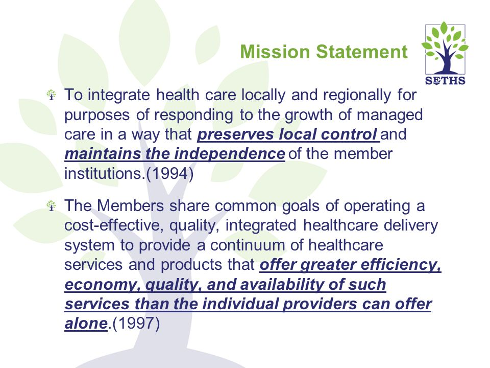 To integrate health care locally and regionally for purposes of responding to the growth of managed care in a way that preserves local control and maintains the independence of the member institutions.(1994) The Members share common goals of operating a cost-effective, quality, integrated healthcare delivery system to provide a continuum of healthcare services and products that offer greater efficiency, economy, quality, and availability of such services than the individual providers can offer alone.(1997) Mission Statement