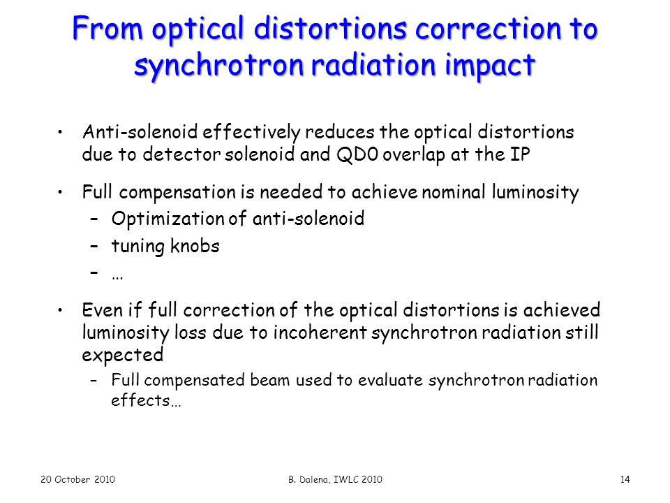 From optical distortions correction to synchrotron radiation impact Anti-solenoid effectively reduces the optical distortions due to detector solenoid and QD0 overlap at the IP Full compensation is needed to achieve nominal luminosity –Optimization of anti-solenoid –tuning knobs –… Even if full correction of the optical distortions is achieved luminosity loss due to incoherent synchrotron radiation still expected –Full compensated beam used to evaluate synchrotron radiation effects… 20 October 2010B.