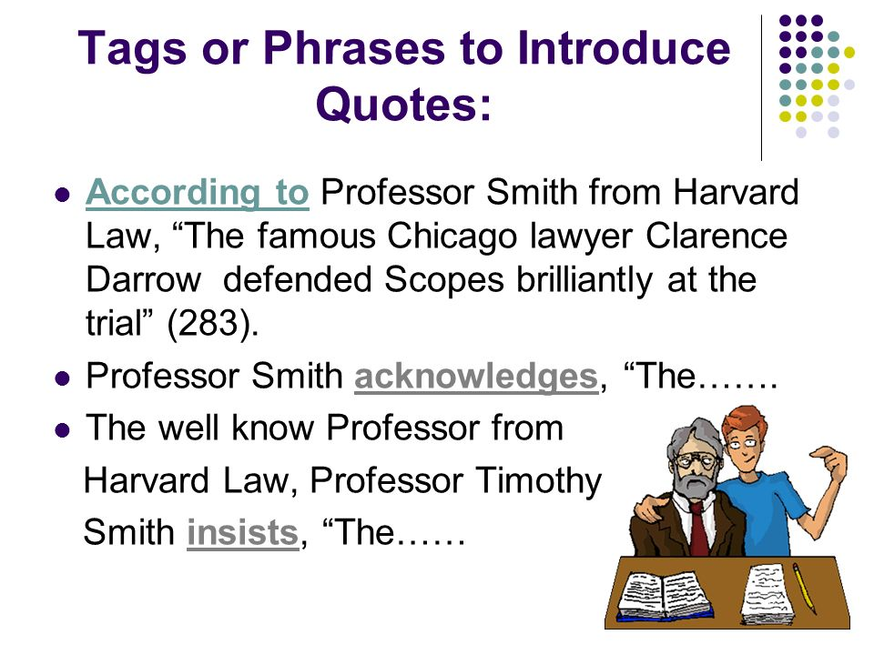 Tags or Phrases to Introduce Quotes: According to Professor Smith from Harvard Law, The famous Chicago lawyer Clarence Darrow defended Scopes brilliantly at the trial (283).