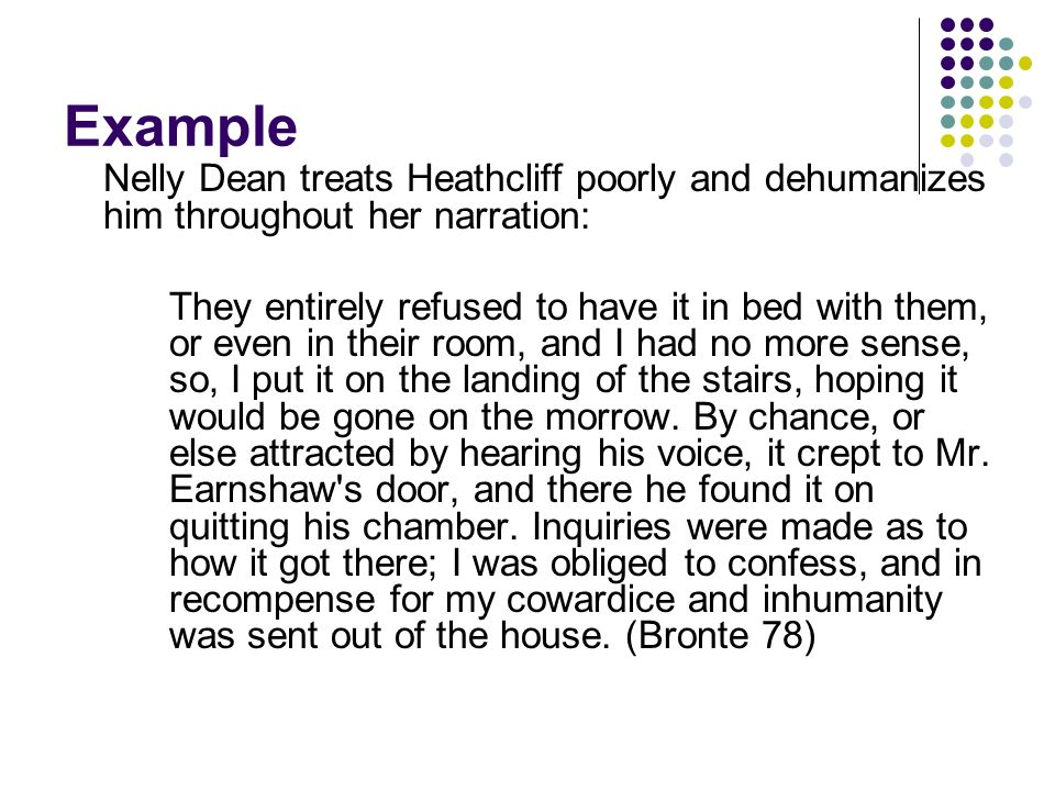 Example Nelly Dean treats Heathcliff poorly and dehumanizes him throughout her narration: They entirely refused to have it in bed with them, or even in their room, and I had no more sense, so, I put it on the landing of the stairs, hoping it would be gone on the morrow.