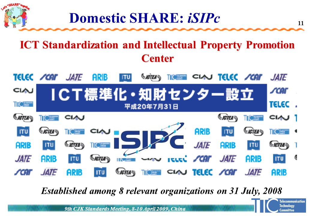 11 9th CJK Standards Meeting, 8-10 April 2009, China Domestic SHARE: iSIPc ICT Standardization and Intellectual Property Promotion Center Established among 8 relevant organizations on 31 July, 2008
