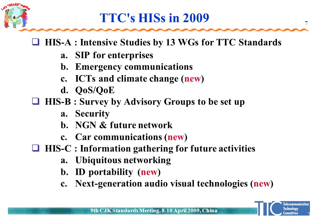 9th CJK Standards Meeting, 8-10 April 2009, China 7 7 TTC s HISs in 2009  HIS-A : Intensive Studies by 13 WGs for TTC Standards a.SIP for enterprises b.Emergency communications c.ICTs and climate change (new) d.QoS/QoE  HIS-B : Survey by Advisory Groups to be set up a.Security b.NGN & future network c.Car communications (new)  HIS-C : Information gathering for future activities a.Ubiquitous networking b.ID portability (new) c.Next-generation audio visual technologies (new)