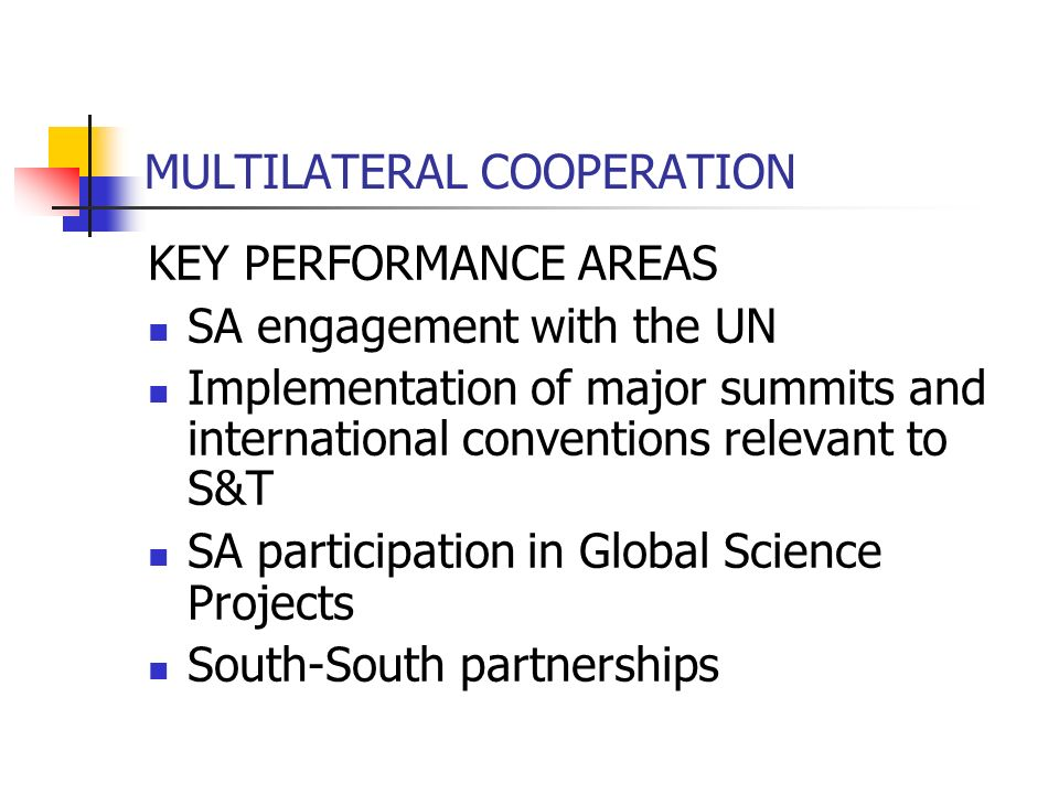 MULTILATERAL COOPERATION KEY PERFORMANCE AREAS SA engagement with the UN Implementation of major summits and international conventions relevant to S&T SA participation in Global Science Projects South-South partnerships