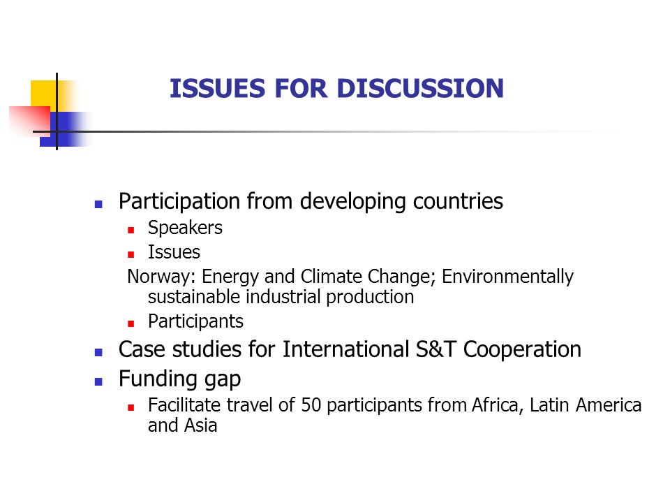 ISSUES FOR DISCUSSION Participation from developing countries Speakers Issues Norway: Energy and Climate Change; Environmentally sustainable industrial production Participants Case studies for International S&T Cooperation Funding gap Facilitate travel of 50 participants from Africa, Latin America and Asia